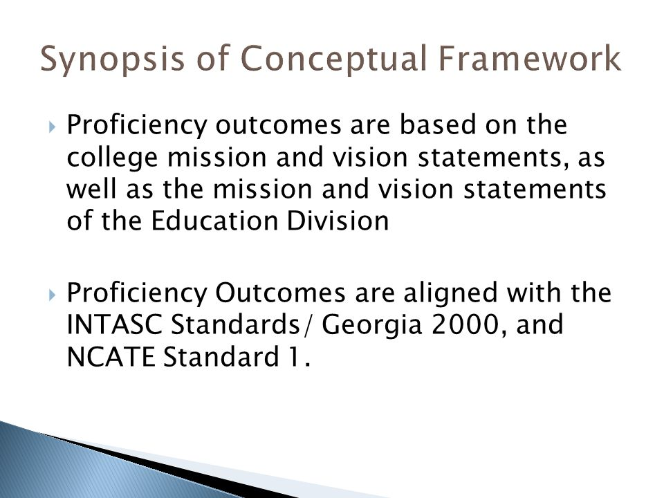  Proficiency outcomes are based on the college mission and vision statements, as well as the mission and vision statements of the Education Division  Proficiency Outcomes are aligned with the INTASC Standards/ Georgia 2000, and NCATE Standard 1.