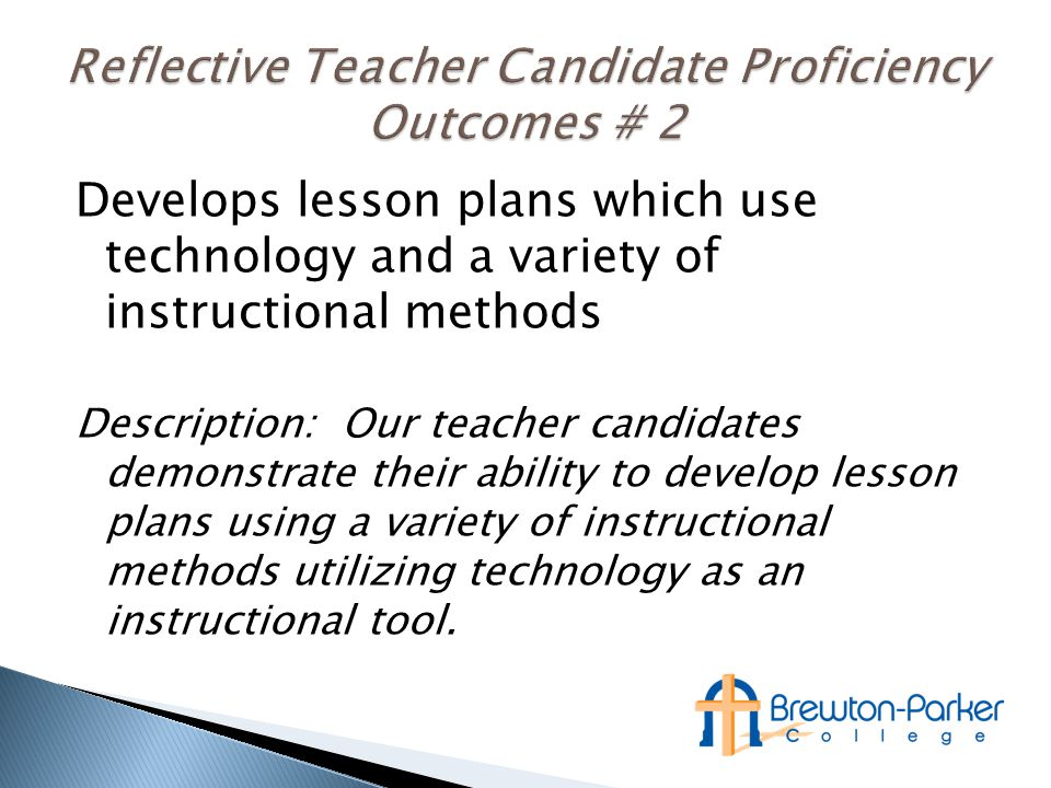 Develops lesson plans which use technology and a variety of instructional methods Description: Our teacher candidates demonstrate their ability to develop lesson plans using a variety of instructional methods utilizing technology as an instructional tool.