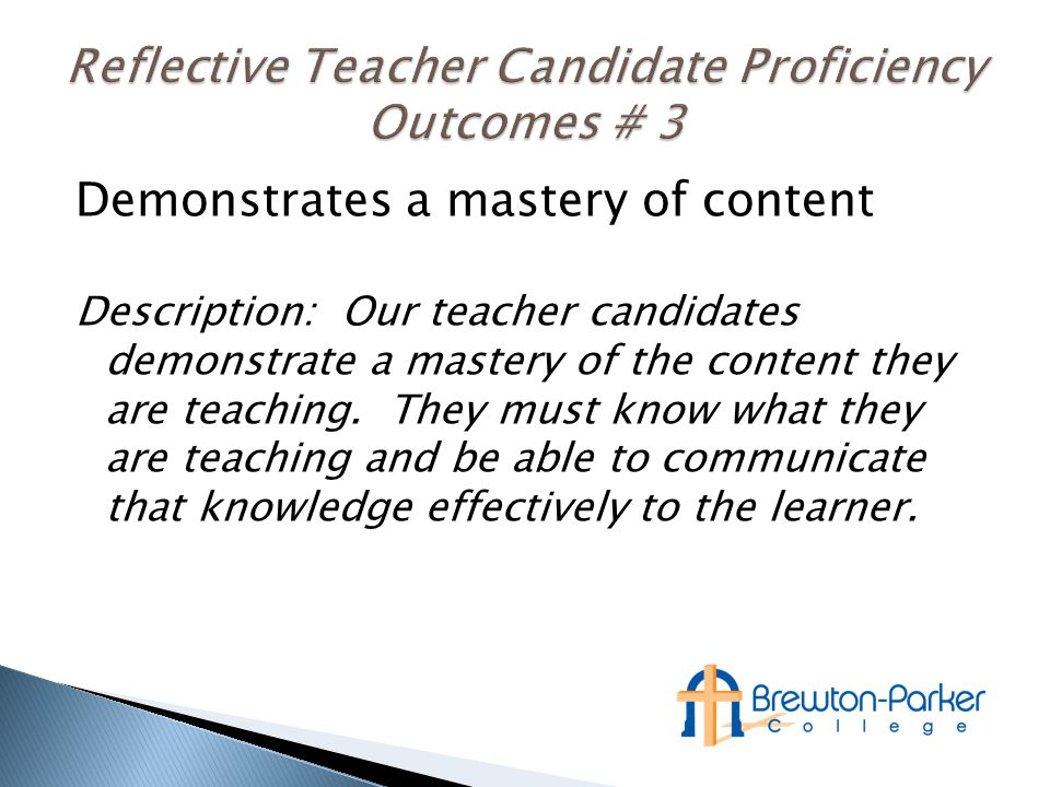 Demonstrates a mastery of content Description: Our teacher candidates demonstrate a mastery of the content they are teaching.