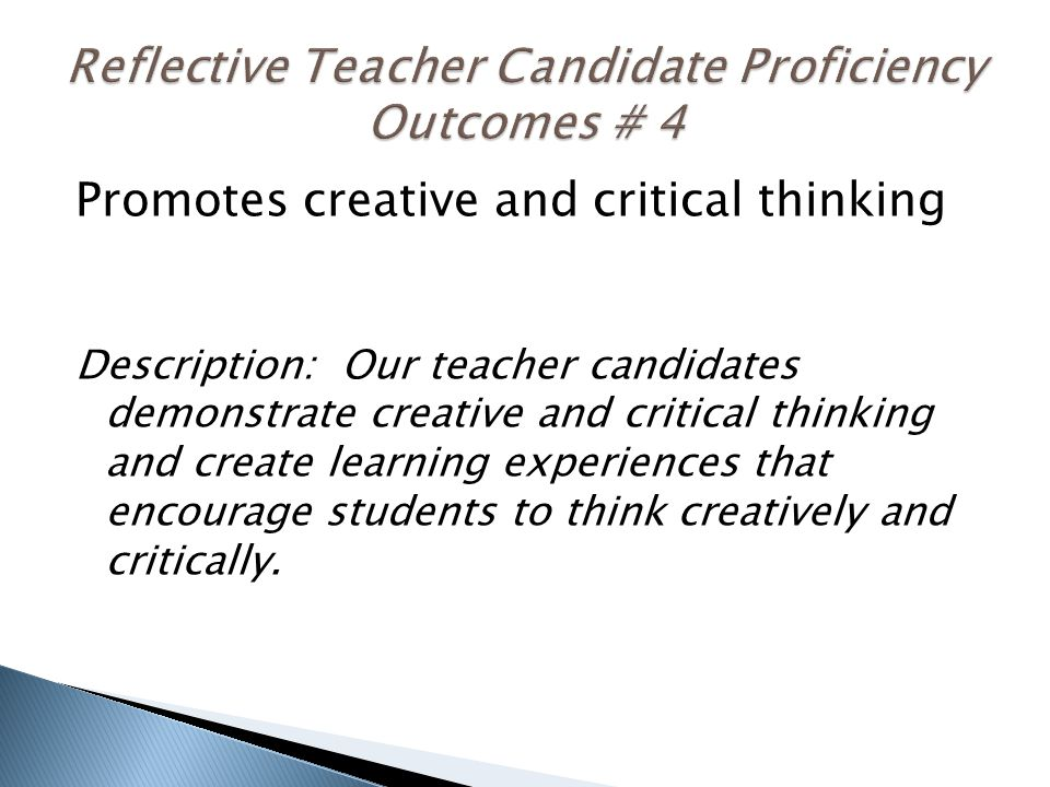 Promotes creative and critical thinking Description: Our teacher candidates demonstrate creative and critical thinking and create learning experiences that encourage students to think creatively and critically.