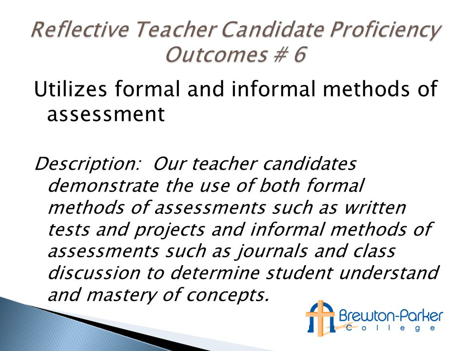 Utilizes formal and informal methods of assessment Description: Our teacher candidates demonstrate the use of both formal methods of assessments such as written tests and projects and informal methods of assessments such as journals and class discussion to determine student understand and mastery of concepts.
