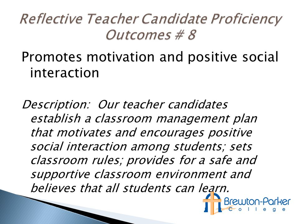 Promotes motivation and positive social interaction Description: Our teacher candidates establish a classroom management plan that motivates and encourages positive social interaction among students; sets classroom rules; provides for a safe and supportive classroom environment and believes that all students can learn.