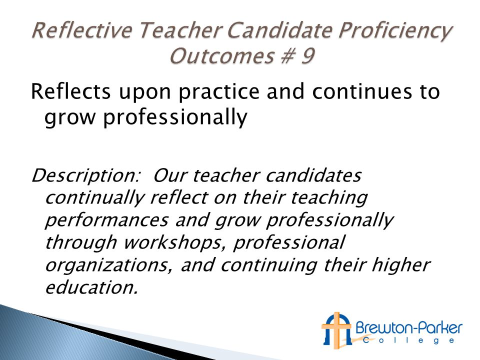 Reflects upon practice and continues to grow professionally Description: Our teacher candidates continually reflect on their teaching performances and grow professionally through workshops, professional organizations, and continuing their higher education.