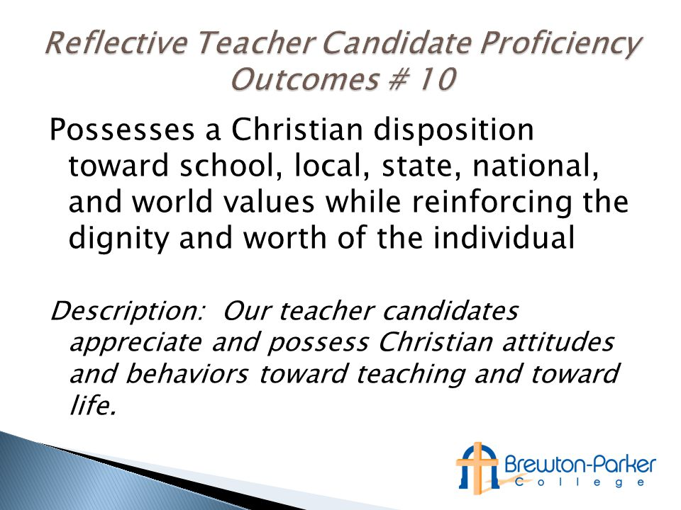 Possesses a Christian disposition toward school, local, state, national, and world values while reinforcing the dignity and worth of the individual Description: Our teacher candidates appreciate and possess Christian attitudes and behaviors toward teaching and toward life.
