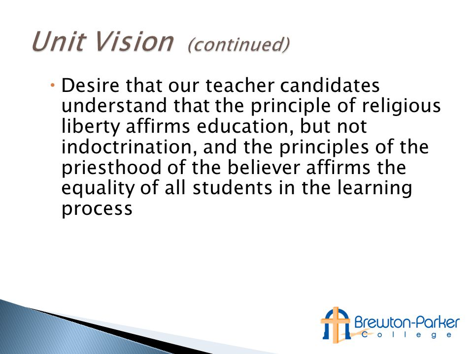  Desire that our teacher candidates understand that the principle of religious liberty affirms education, but not indoctrination, and the principles of the priesthood of the believer affirms the equality of all students in the learning process