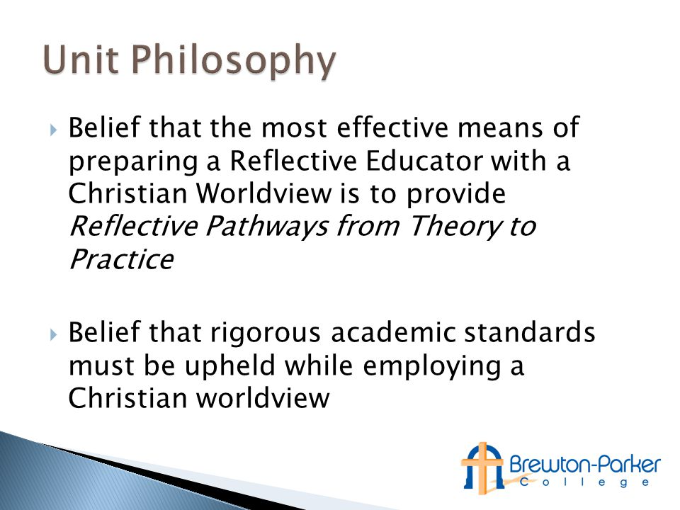  Belief that the most effective means of preparing a Reflective Educator with a Christian Worldview is to provide Reflective Pathways from Theory to Practice  Belief that rigorous academic standards must be upheld while employing a Christian worldview