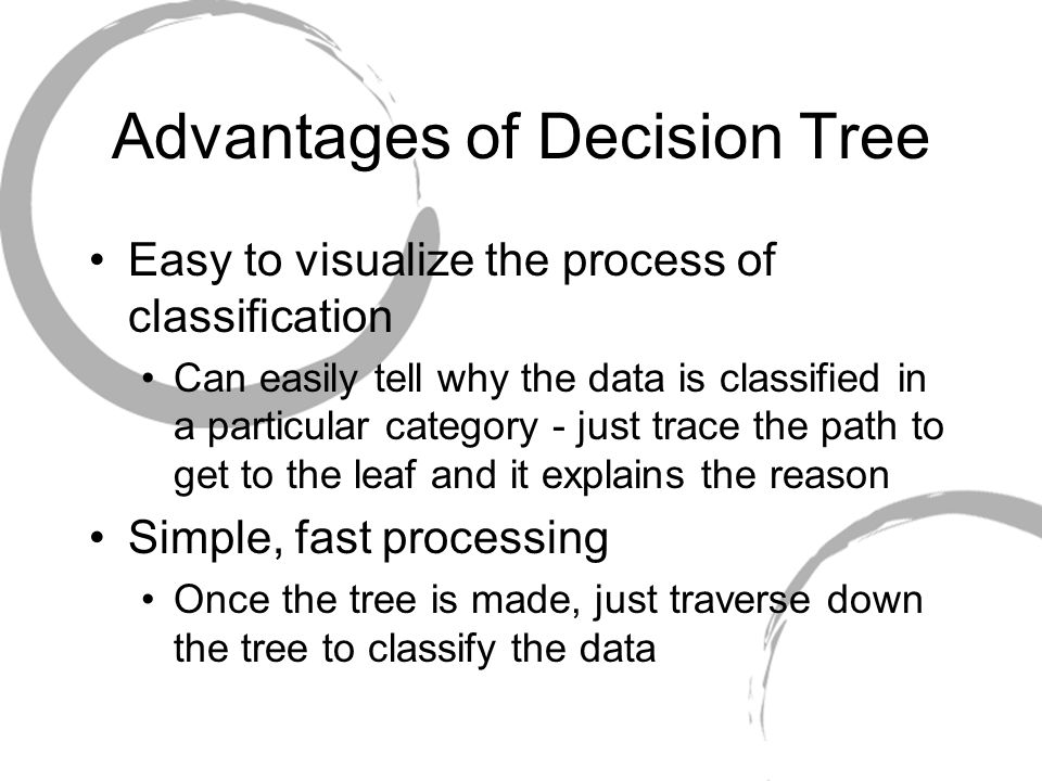 Advantages of Decision Tree Easy to visualize the process of classification Can easily tell why the data is classified in a particular category - just trace the path to get to the leaf and it explains the reason Simple, fast processing Once the tree is made, just traverse down the tree to classify the data