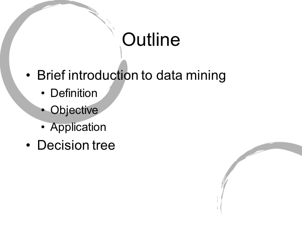 Outline Brief introduction to data mining Definition Objective Application Decision tree