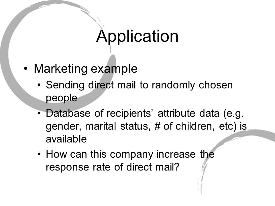 Application Marketing example Sending direct mail to randomly chosen people Database of recipients' attribute data (e.g.