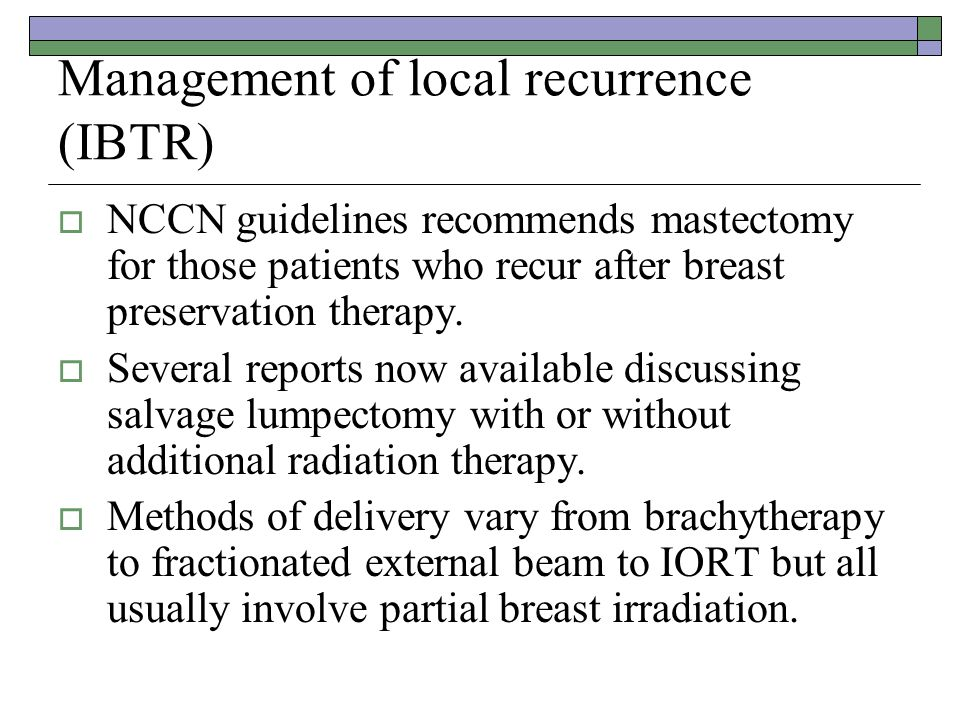 Management of local recurrence (IBTR)  NCCN guidelines recommends mastectomy for those patients who recur after breast preservation therapy.