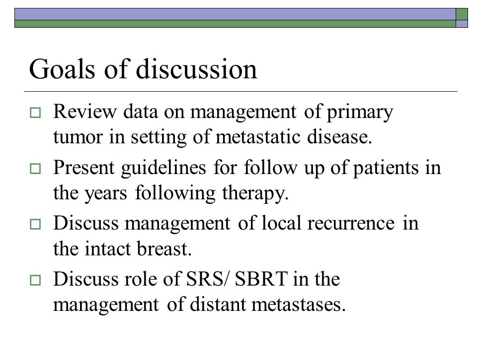 Goals of discussion  Review data on management of primary tumor in setting of metastatic disease.