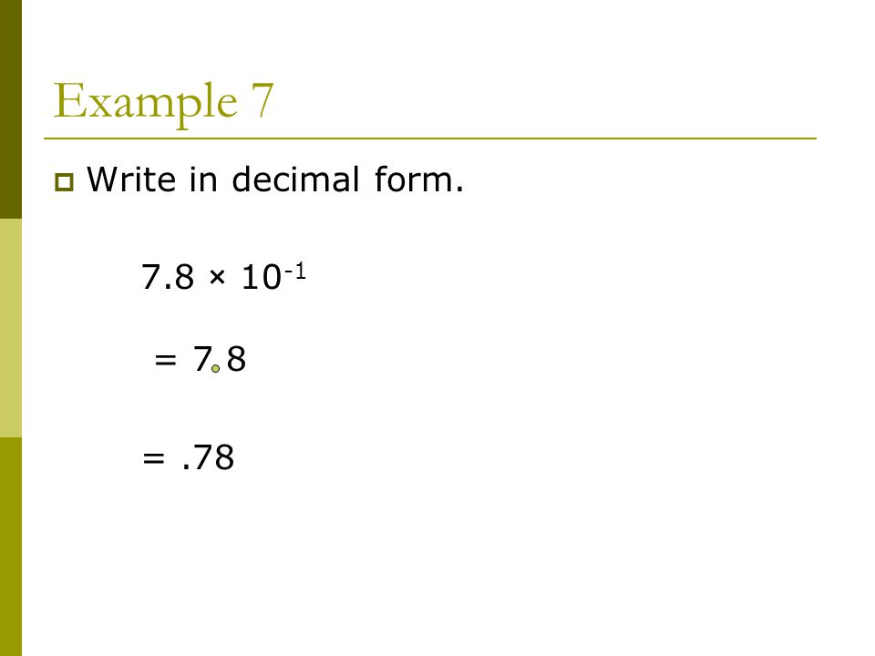 Example 7  Write in decimal form. 7.8 × = 7 8 =.78