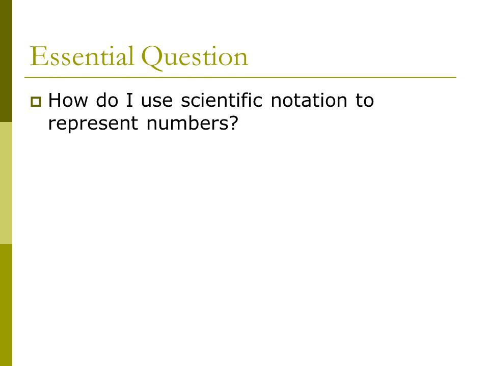 Essential Question  How do I use scientific notation to represent numbers