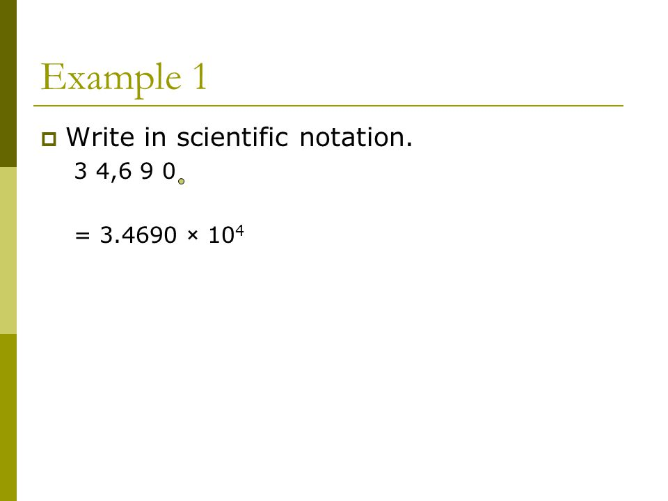 Example 1  Write in scientific notation. 3 4,6 9 0 = × 10 4