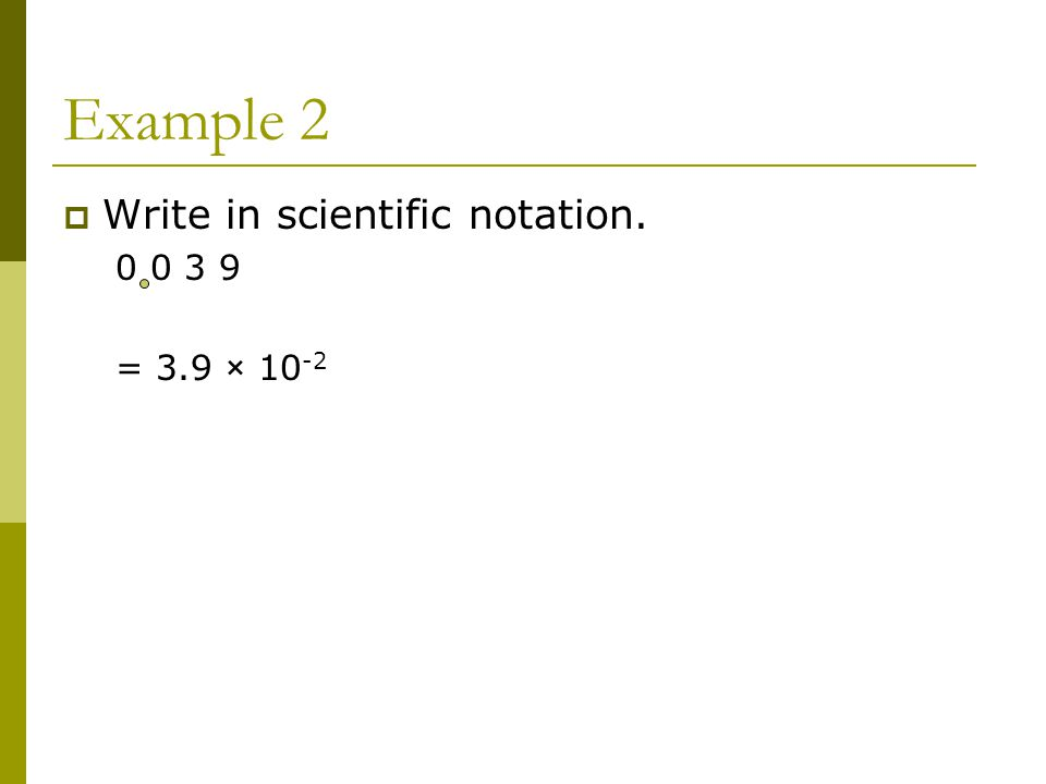 Example 2  Write in scientific notation = 3.9 × 10 -2