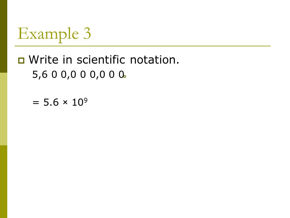 Example 3  Write in scientific notation. 5,6 0 0,0 0 0,0 0 0 = 5.6 × 10 9