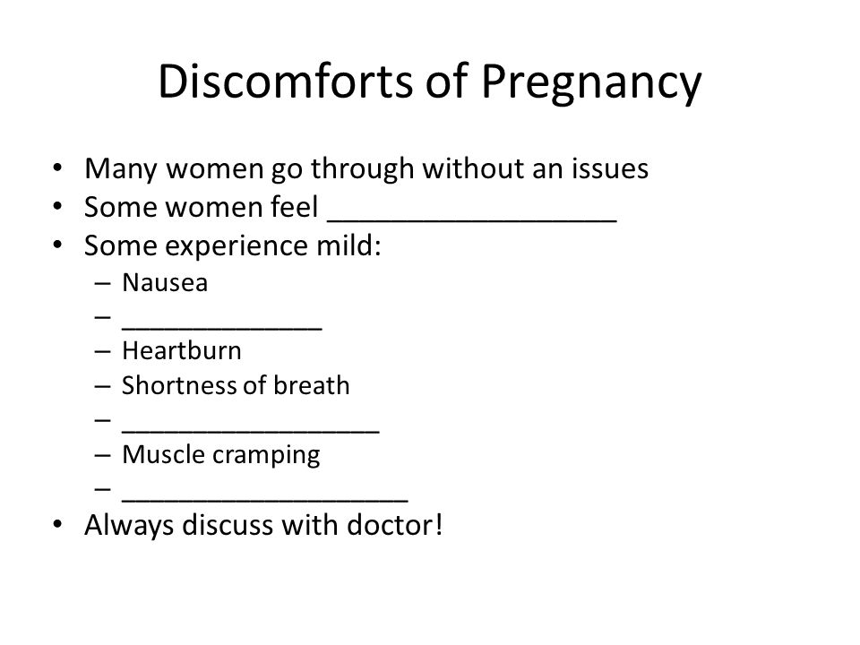 Discomforts of Pregnancy Many women go through without an issues Some women feel __________________ Some experience mild: – Nausea – ______________ – Heartburn – Shortness of breath – __________________ – Muscle cramping – ____________________ Always discuss with doctor!