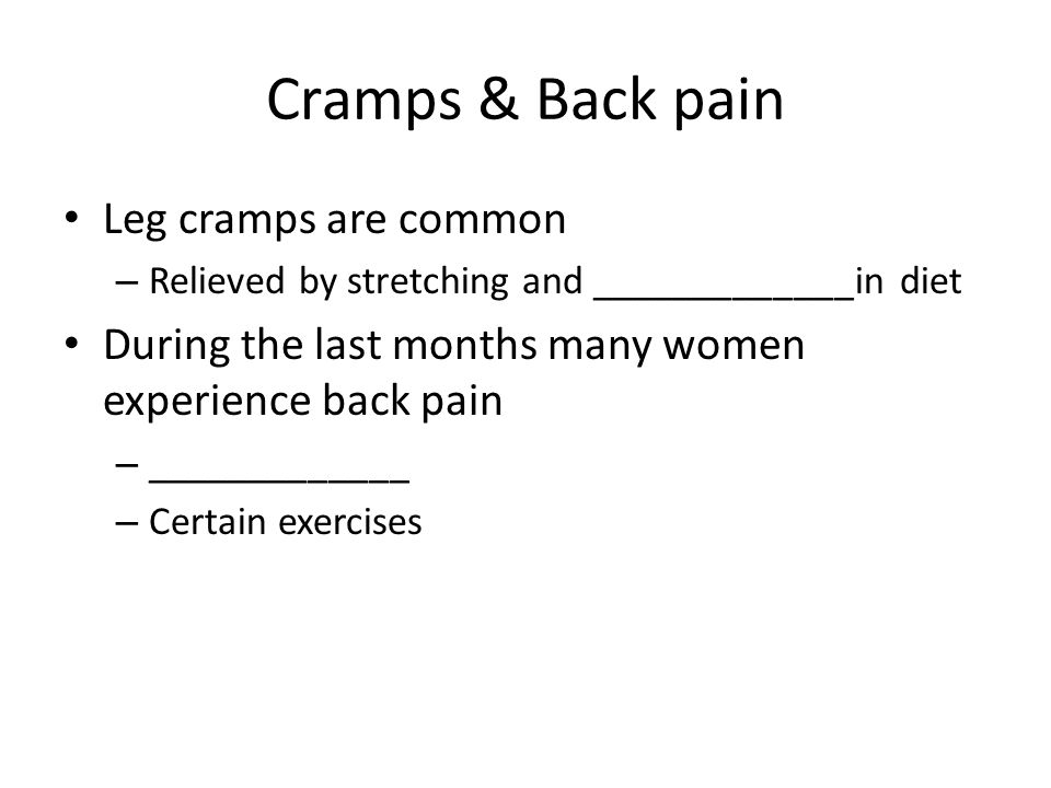 Cramps & Back pain Leg cramps are common – Relieved by stretching and _____________in diet During the last months many women experience back pain – _____________ – Certain exercises
