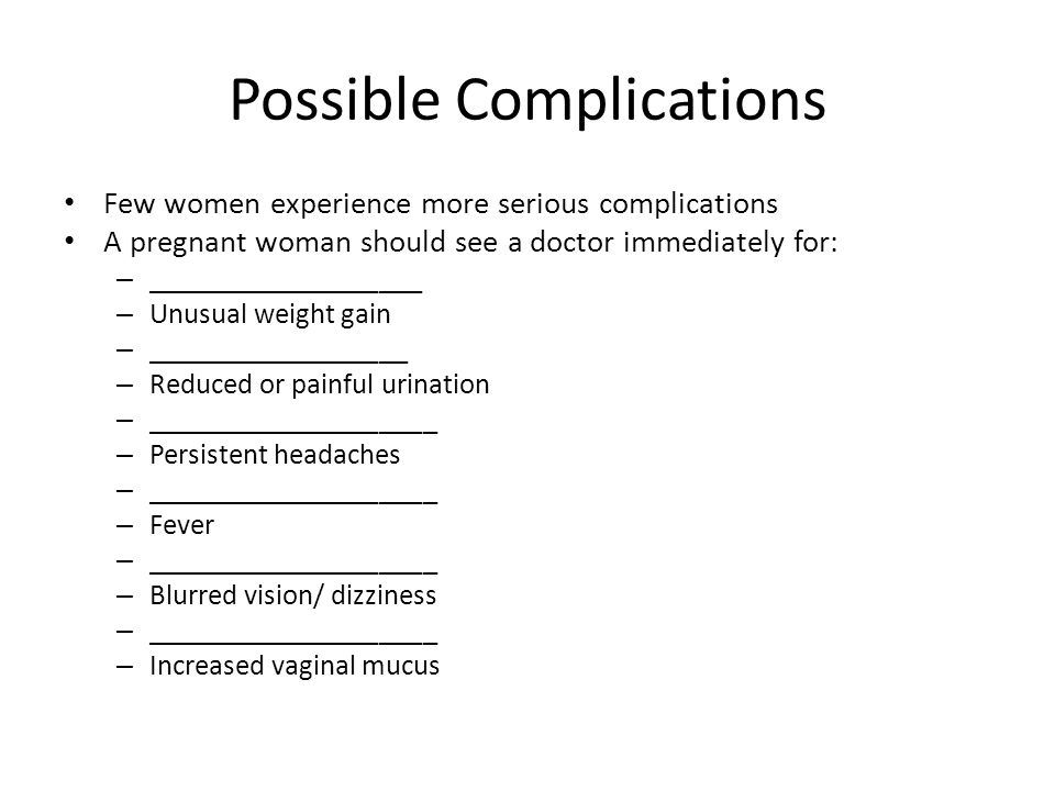 Possible Complications Few women experience more serious complications A pregnant woman should see a doctor immediately for: – ___________________ – Unusual weight gain – __________________ – Reduced or painful urination – ____________________ – Persistent headaches – ____________________ – Fever – ____________________ – Blurred vision/ dizziness – ____________________ – Increased vaginal mucus