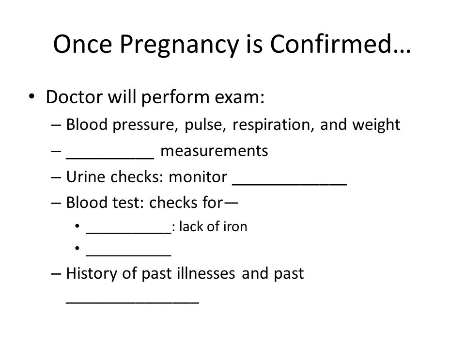 Once Pregnancy is Confirmed… Doctor will perform exam: – Blood pressure, pulse, respiration, and weight – __________ measurements – Urine checks: monitor _____________ – Blood test: checks for— ___________: lack of iron ___________ – History of past illnesses and past _______________