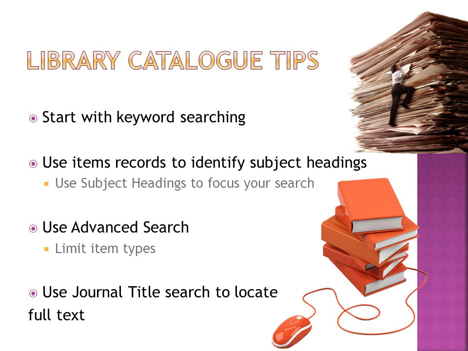  Start with keyword searching  Use items records to identify subject headings  Use Subject Headings to focus your search  Use Advanced Search  Limit item types  Use Journal Title search to locate full text