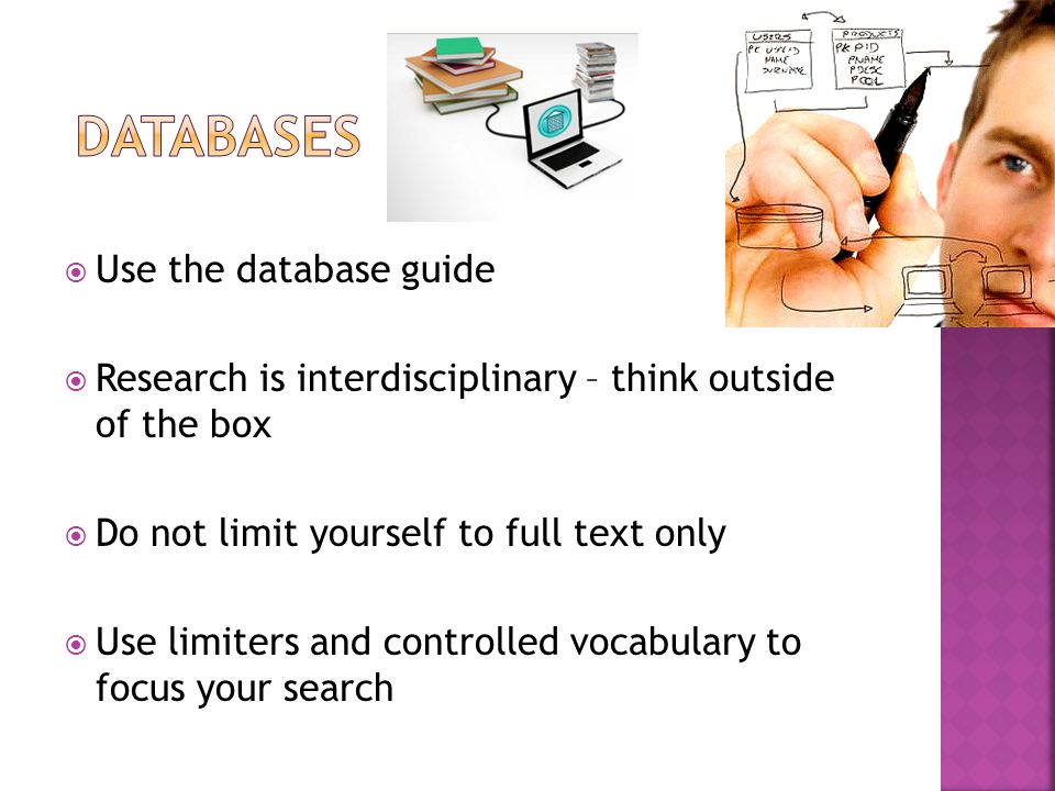  Use the database guide  Research is interdisciplinary – think outside of the box  Do not limit yourself to full text only  Use limiters and controlled vocabulary to focus your search