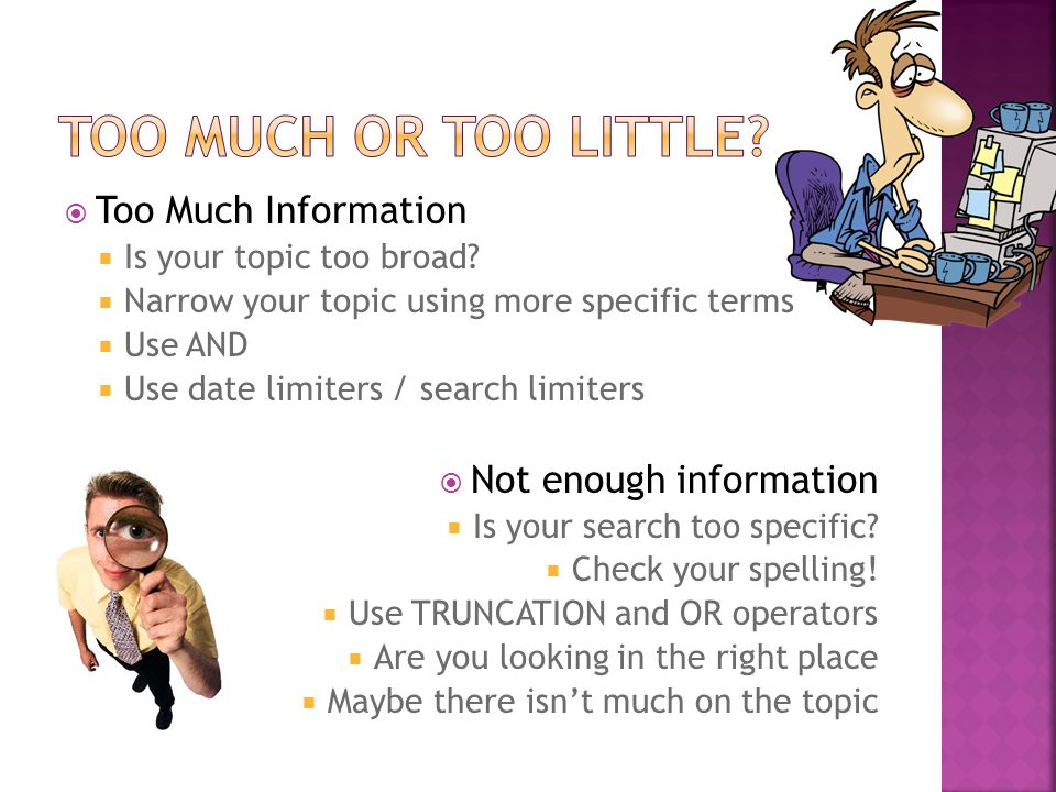  Too Much Information  Is your topic too broad.