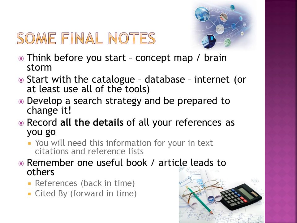  Think before you start – concept map / brain storm  Start with the catalogue – database – internet (or at least use all of the tools)  Develop a search strategy and be prepared to change it.
