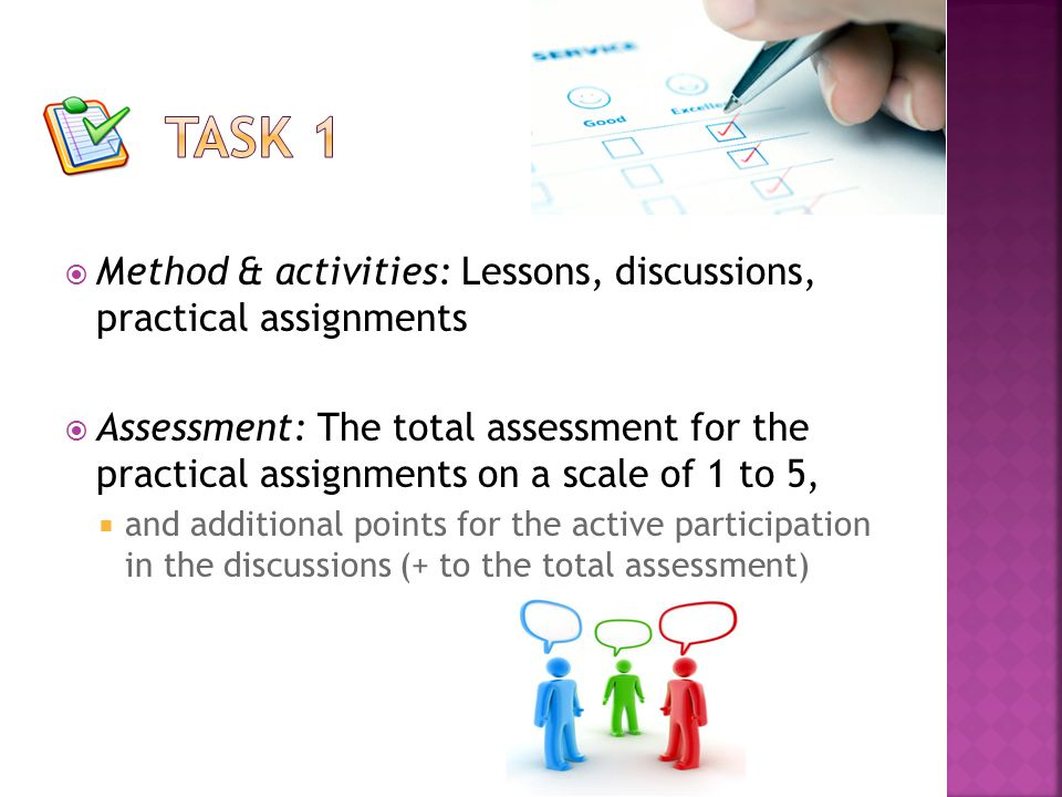  Method & activities: Lessons, discussions, practical assignments  Assessment: The total assessment for the practical assignments on a scale of 1 to 5,  and additional points for the active participation in the discussions (+ to the total assessment)