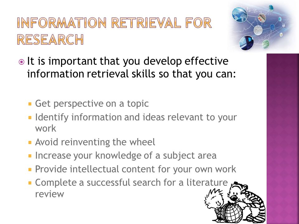  It is important that you develop effective information retrieval skills so that you can:  Get perspective on a topic  Identify information and ideas relevant to your work  Avoid reinventing the wheel  Increase your knowledge of a subject area  Provide intellectual content for your own work  Complete a successful search for a literature review