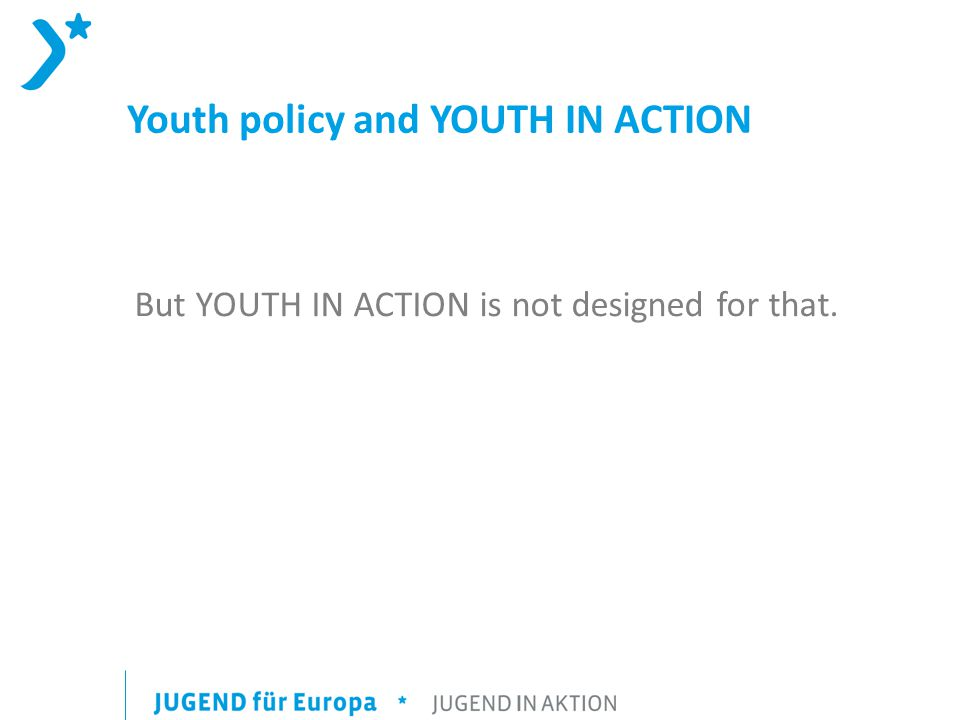 Youth policy and YOUTH IN ACTION But YOUTH IN ACTION is not designed for that.