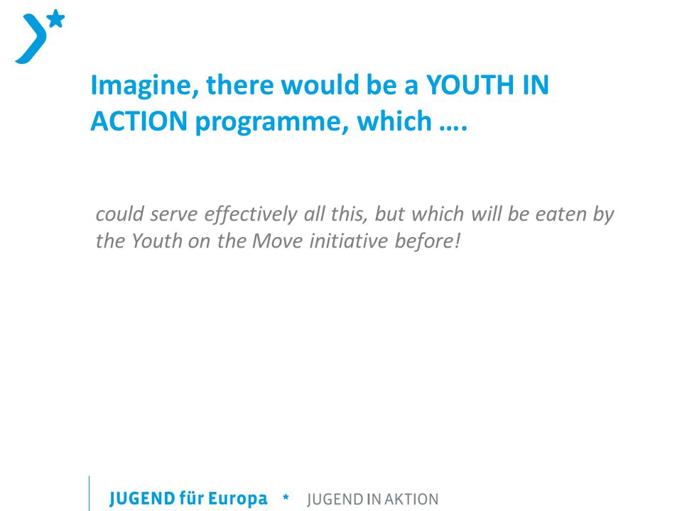 Imagine, there would be a YOUTH IN ACTION programme, which ….