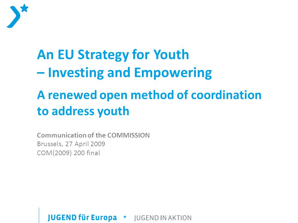 An EU Strategy for Youth – Investing and Empowering A renewed open method of coordination to address youth Communication of the COMMISSION Brussels, 27 April 2009 COM(2009) 200 final