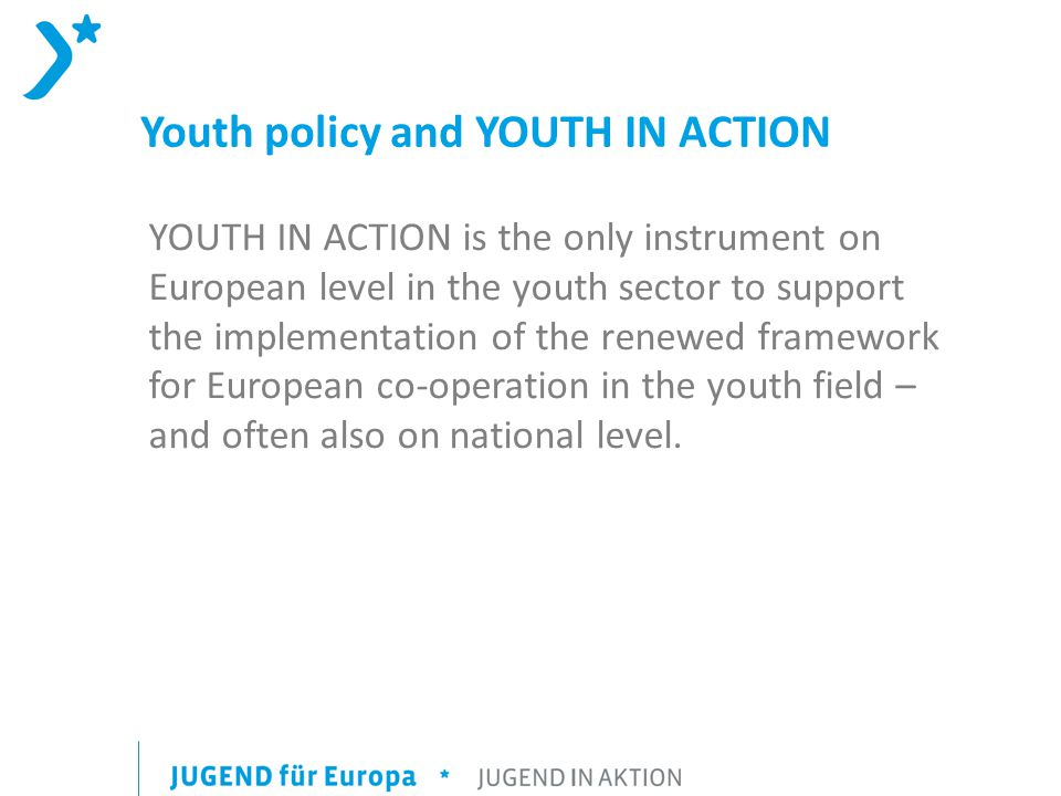 Youth policy and YOUTH IN ACTION YOUTH IN ACTION is the only instrument on European level in the youth sector to support the implementation of the renewed framework for European co-operation in the youth field – and often also on national level.