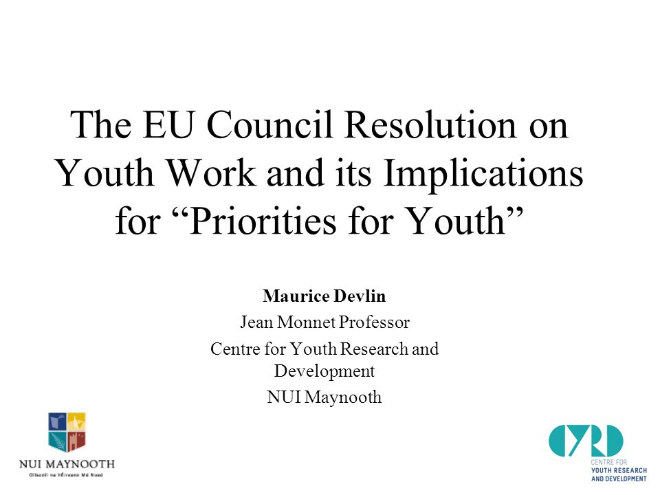 The EU Council Resolution on Youth Work and its Implications for Priorities for Youth Maurice Devlin Jean Monnet Professor Centre for Youth Research and Development NUI Maynooth