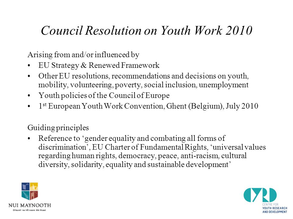 Council Resolution on Youth Work 2010 Arising from and/or influenced by EU Strategy & Renewed Framework Other EU resolutions, recommendations and decisions on youth, mobility, volunteering, poverty, social inclusion, unemployment Youth policies of the Council of Europe 1 st European Youth Work Convention, Ghent (Belgium), July 2010 Guiding principles Reference to 'gender equality and combating all forms of discrimination', EU Charter of Fundamental Rights, 'universal values regarding human rights, democracy, peace, anti-racism, cultural diversity, solidarity, equality and sustainable development'