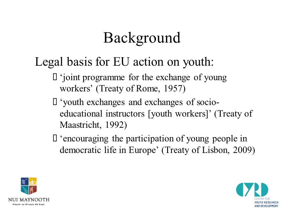 Background Legal basis for EU action on youth:  'joint programme for the exchange of young workers' (Treaty of Rome, 1957)  'youth exchanges and exchanges of socio- educational instructors [youth workers]' (Treaty of Maastricht, 1992)  'encouraging the participation of young people in democratic life in Europe' (Treaty of Lisbon, 2009)