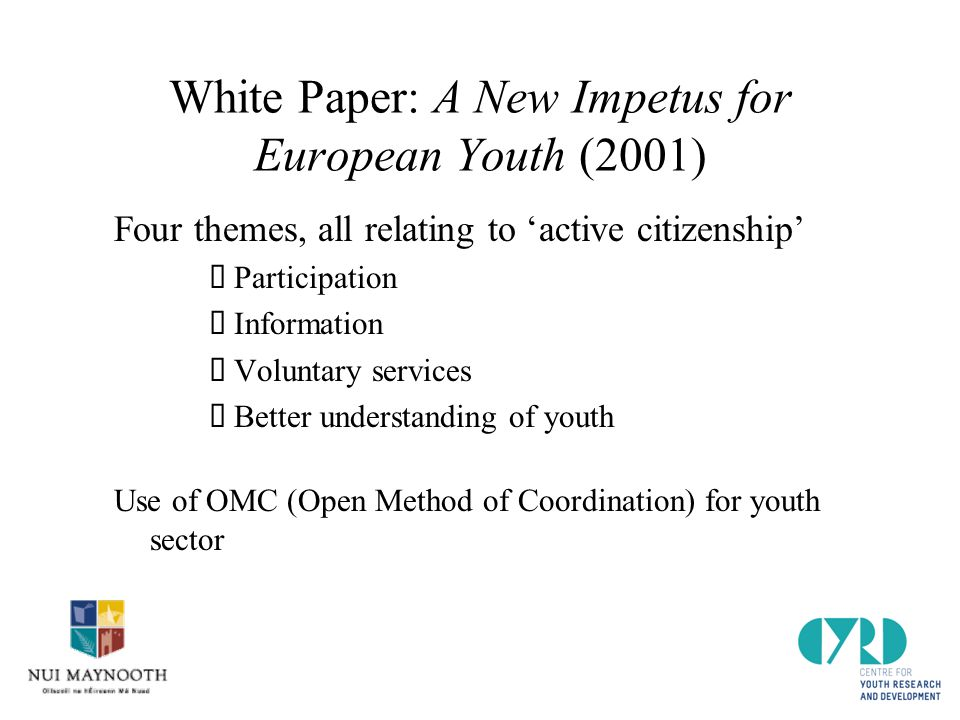 White Paper: A New Impetus for European Youth (2001) Four themes, all relating to 'active citizenship'  Participation  Information  Voluntary services  Better understanding of youth Use of OMC (Open Method of Coordination) for youth sector