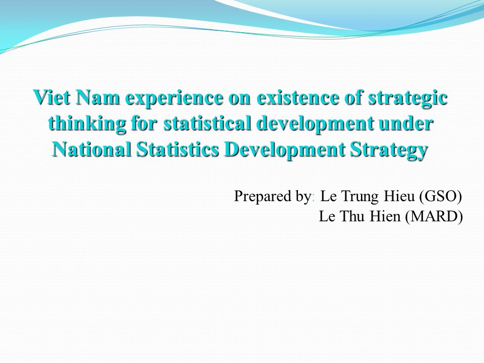 Viet Nam experience on existence of strategic thinking for statistical development under National Statistics Development Strategy Viet Nam experience on existence of strategic thinking for statistical development under National Statistics Development Strategy Prepared by: Le Trung Hieu (GSO) Le Thu Hien (MARD)
