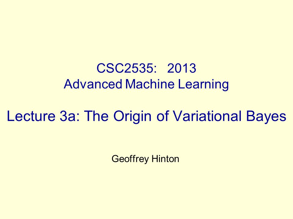 CSC2535: 2013 Advanced Machine Learning Lecture 3a: The Origin of Variational Bayes Geoffrey Hinton