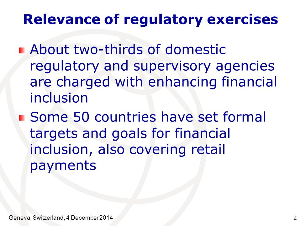 Geneva, Switzerland, 4 December Relevance of regulatory exercises About two-thirds of domestic regulatory and supervisory agencies are charged with enhancing financial inclusion Some 50 countries have set formal targets and goals for financial inclusion, also covering retail payments