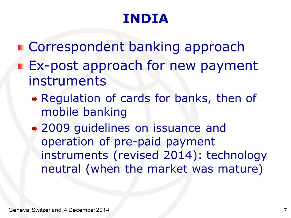 Geneva, Switzerland, 4 December INDIA Correspondent banking approach Ex-post approach for new payment instruments Regulation of cards for banks, then of mobile banking 2009 guidelines on issuance and operation of pre-paid payment instruments (revised 2014): technology neutral (when the market was mature)