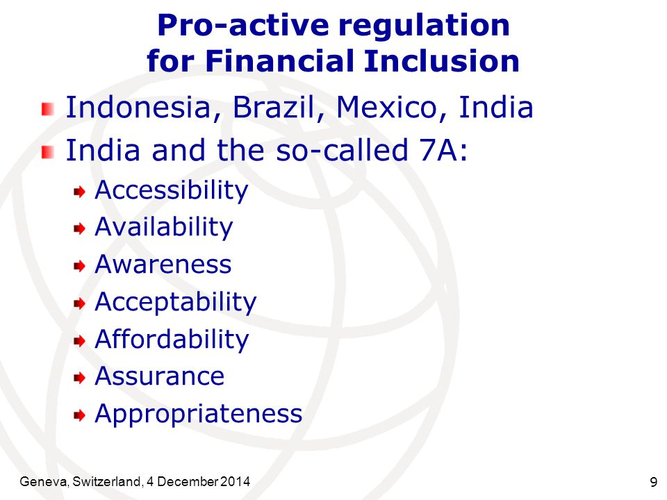 Geneva, Switzerland, 4 December Pro-active regulation for Financial Inclusion Indonesia, Brazil, Mexico, India India and the so-called 7A: Accessibility Availability Awareness Acceptability Affordability Assurance Appropriateness