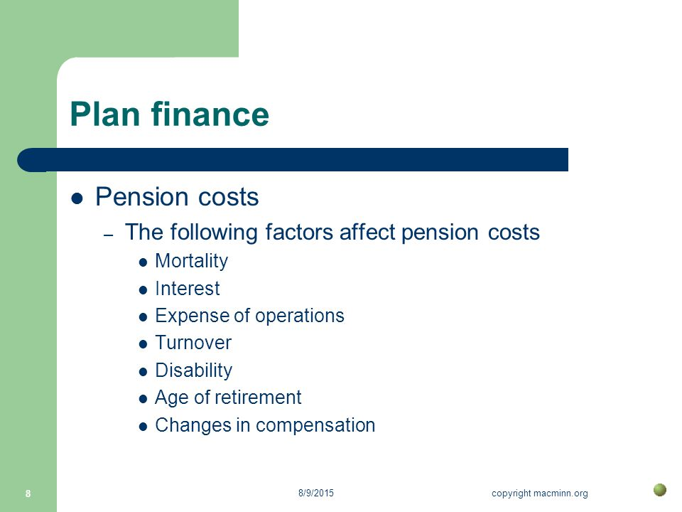 8/9/2015copyright macminn.org 8 Plan finance Pension costs – The following factors affect pension costs Mortality Interest Expense of operations Turnover Disability Age of retirement Changes in compensation