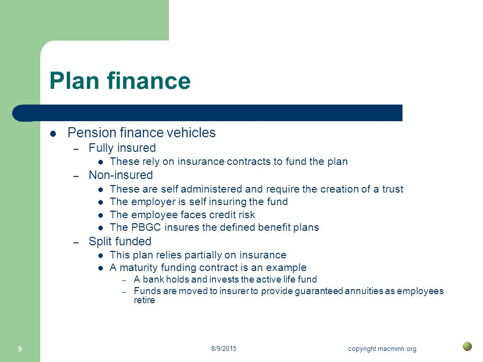 8/9/2015copyright macminn.org 9 Plan finance Pension finance vehicles – Fully insured These rely on insurance contracts to fund the plan – Non-insured These are self administered and require the creation of a trust The employer is self insuring the fund The employee faces credit risk The PBGC insures the defined benefit plans – Split funded This plan relies partially on insurance A maturity funding contract is an example – A bank holds and invests the active life fund – Funds are moved to insurer to provide guaranteed annuities as employees retire
