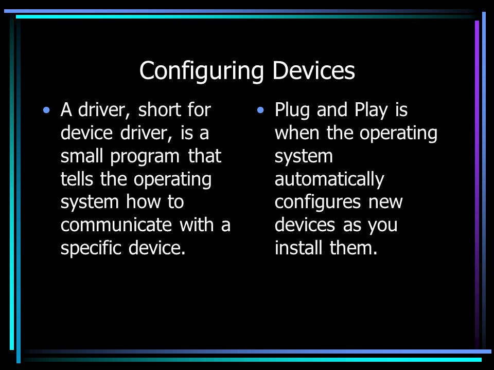 Configuring Devices A driver, short for device driver, is a small program that tells the operating system how to communicate with a specific device.