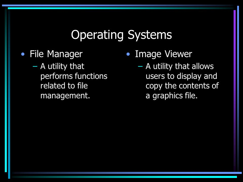 Operating Systems File Manager –A utility that performs functions related to file management.