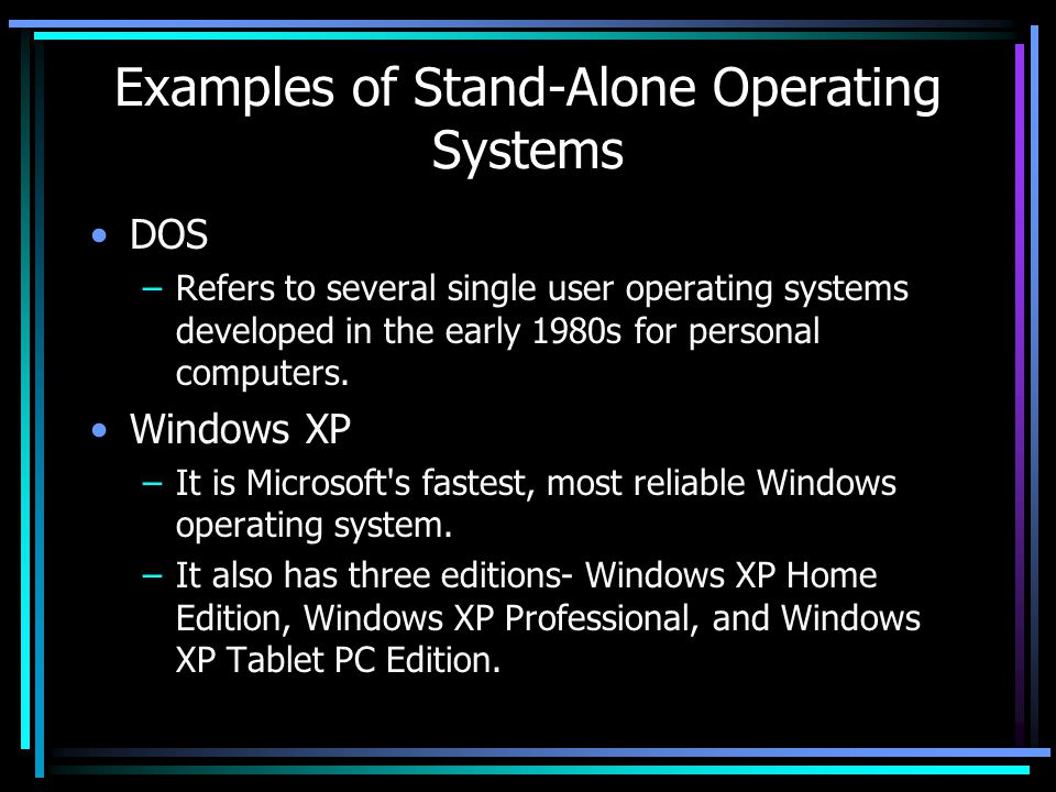 Examples of Stand-Alone Operating Systems DOS –Refers to several single user operating systems developed in the early 1980s for personal computers.