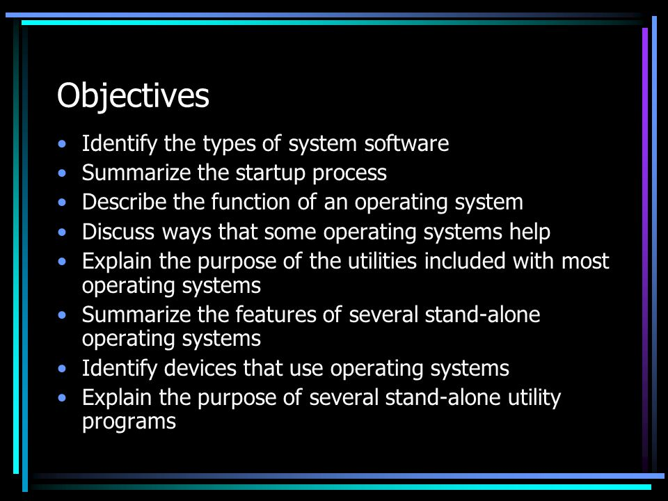 Objectives Identify the types of system software Summarize the startup process Describe the function of an operating system Discuss ways that some operating systems help Explain the purpose of the utilities included with most operating systems Summarize the features of several stand-alone operating systems Identify devices that use operating systems Explain the purpose of several stand-alone utility programs