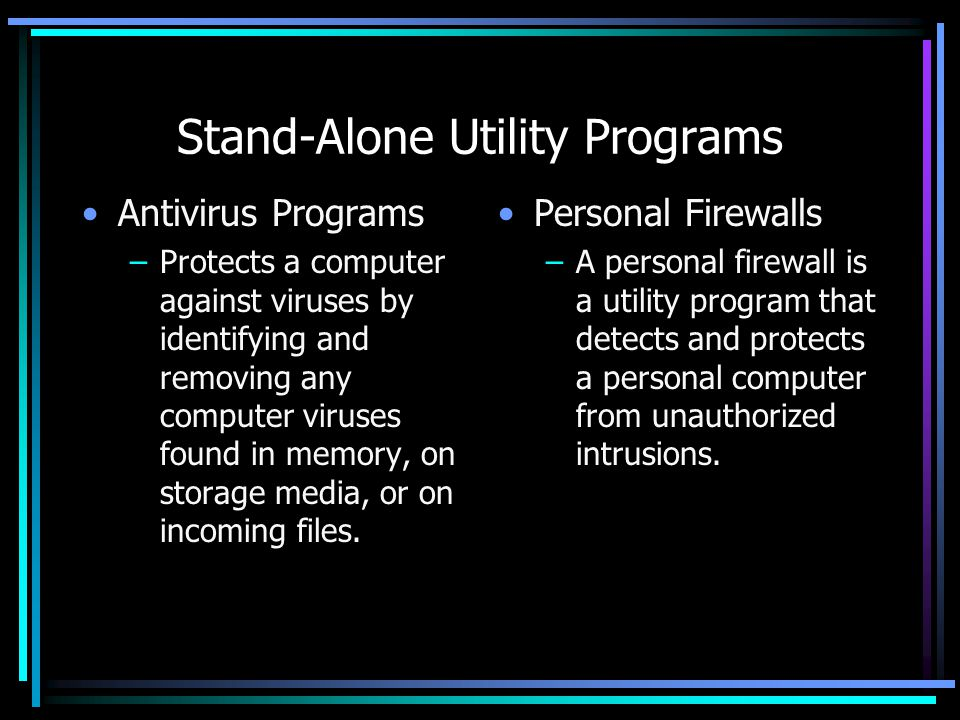 Stand-Alone Utility Programs Antivirus Programs –Protects a computer against viruses by identifying and removing any computer viruses found in memory, on storage media, or on incoming files.